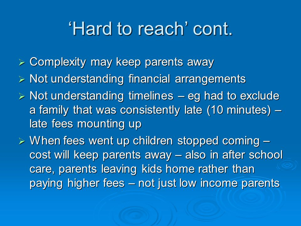 Hard to reach cont. Complexity may keep parents away Complexity may keep parents away Not understanding financial arrangements Not understanding finan