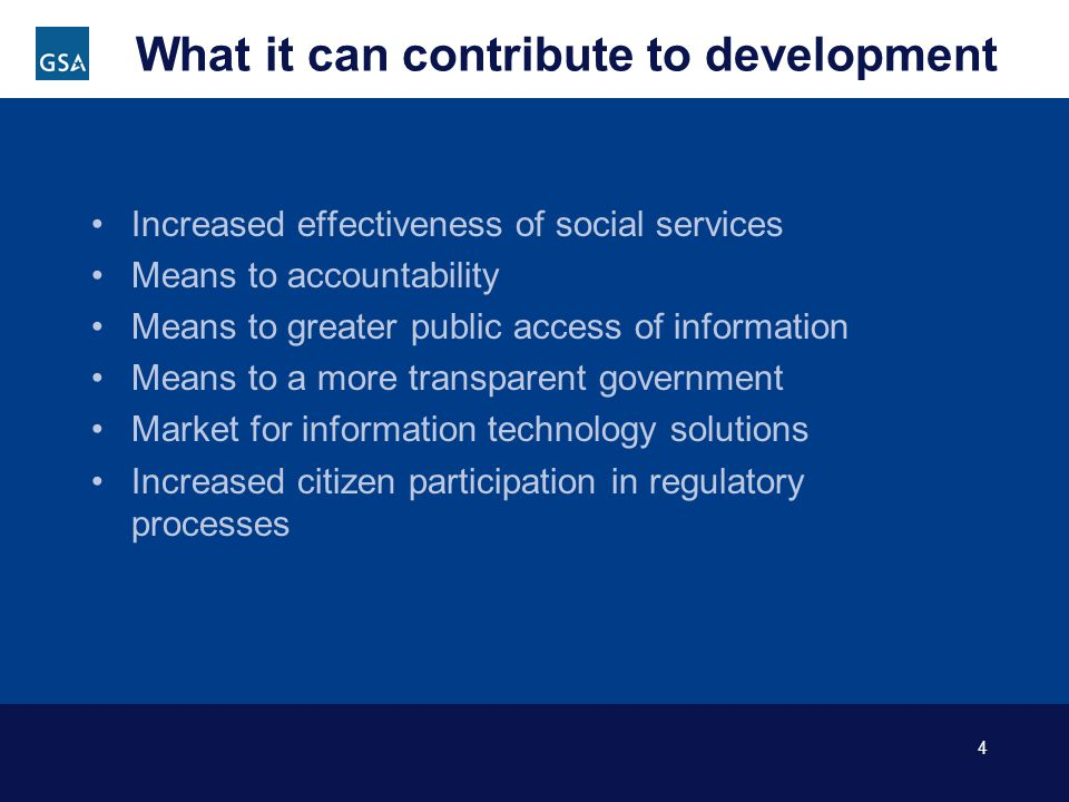 4 What it can contribute to development Increased effectiveness of social services Means to accountability Means to greater public access of information Means to a more transparent government Market for information technology solutions Increased citizen participation in regulatory processes