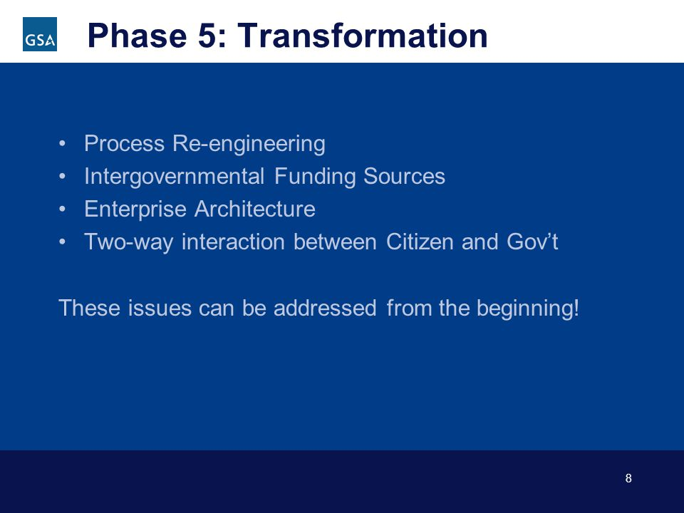 8 Phase 5: Transformation Process Re-engineering Intergovernmental Funding Sources Enterprise Architecture Two-way interaction between Citizen and Govt These issues can be addressed from the beginning!