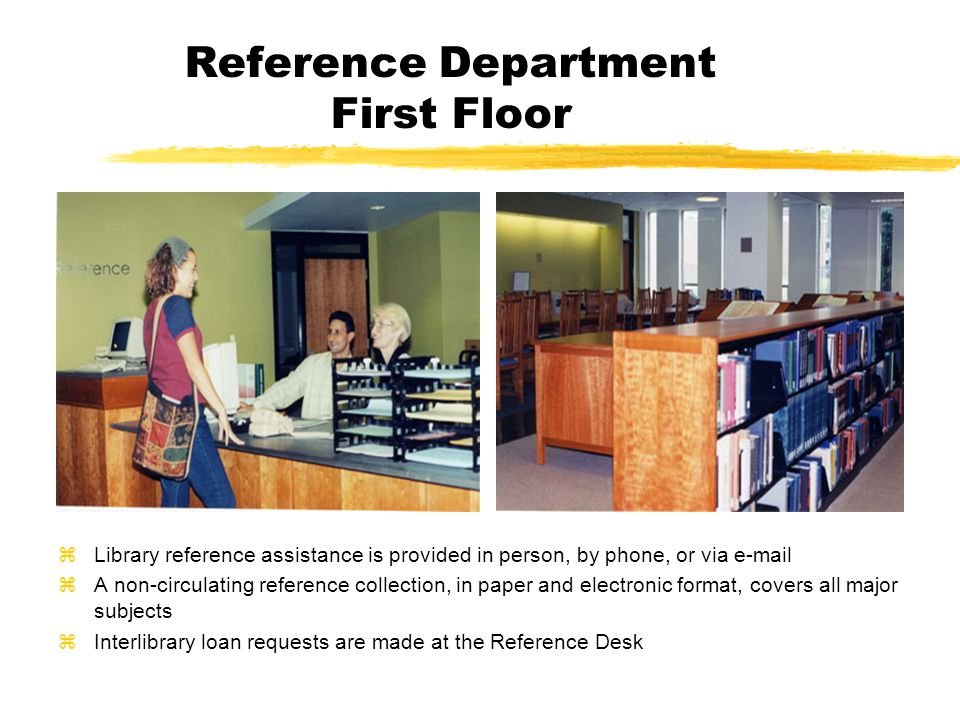 Reference Department First Floor zLibrary reference assistance is provided in person, by phone, or via e-mail zA non-circulating reference collection, in paper and electronic format, covers all major subjects zInterlibrary loan requests are made at the Reference Desk