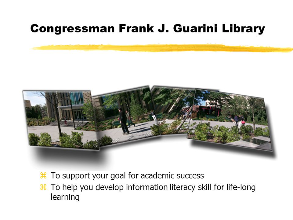 Congressman Frank J. Guarini Library z To support your goal for academic success z To help you develop information literacy skill for life-long learni