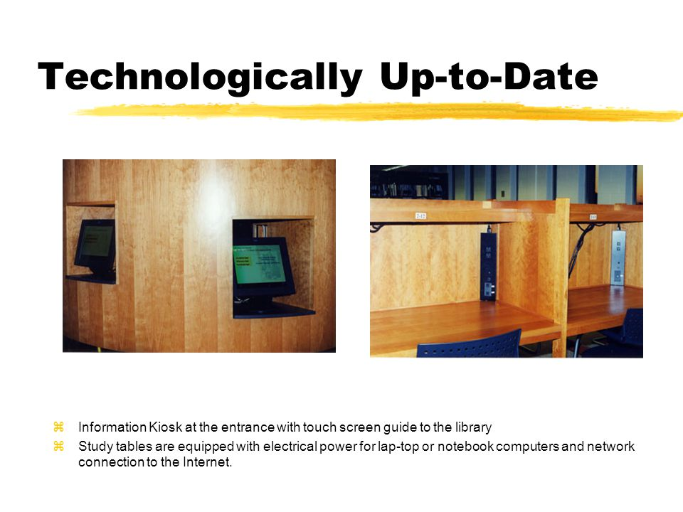 Technologically Up-to-Date zInformation Kiosk at the entrance with touch screen guide to the library zStudy tables are equipped with electrical power for lap-top or notebook computers and network connection to the Internet.