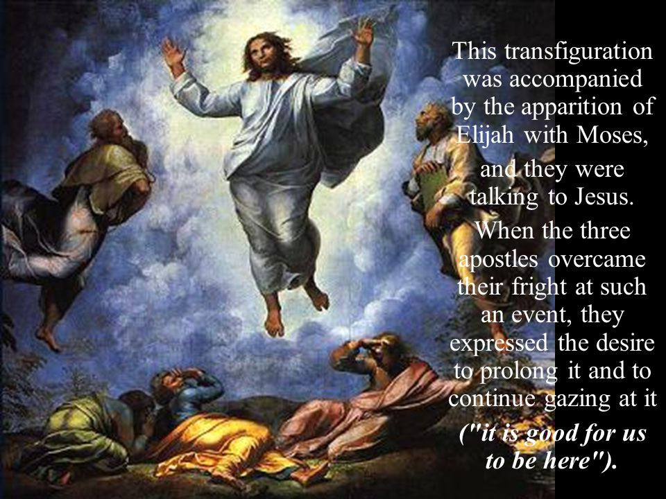 This transfiguration was accompanied by the apparition of Elijah with Moses, and they were talking to Jesus.