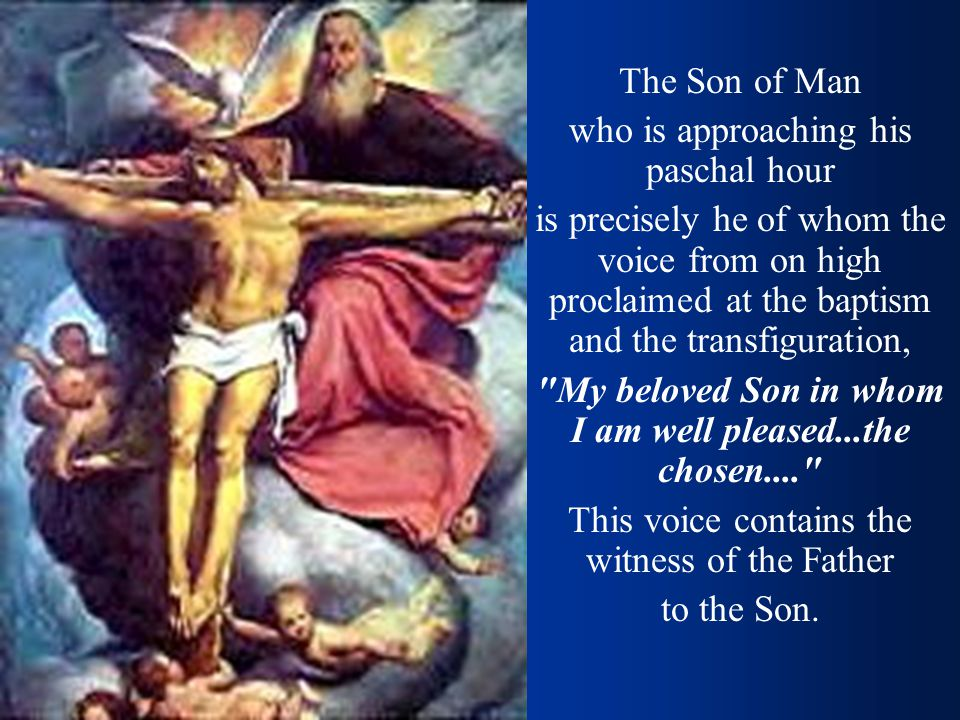 The Son of Man who is approaching his paschal hour is precisely he of whom the voice from on high proclaimed at the baptism and the transfiguration, My beloved Son in whom I am well pleased...the chosen.... This voice contains the witness of the Father to the Son.