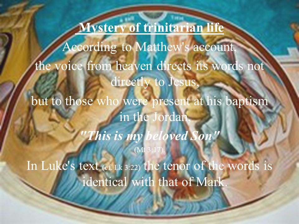 Mystery of trinitarian life According to Matthew s account, the voice from heaven directs its words not directly to Jesus, but to those who were present at his baptism in the Jordan, This is my beloved Son (Mt 3:17).
