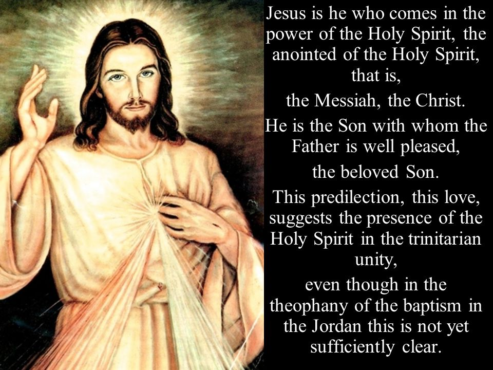 Jesus is he who comes in the power of the Holy Spirit, the anointed of the Holy Spirit, that is, the Messiah, the Christ.