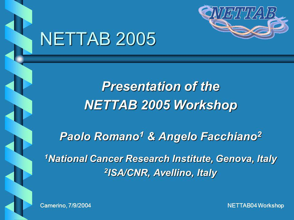 Camerino, 7/9/2004NETTAB04 Workshop NETTAB 2005 Presentation of the NETTAB 2005 Workshop Paolo Romano 1 & Angelo Facchiano 2 1 National Cancer Research Institute, Genova, Italy 2 ISA/CNR, Avellino, Italy