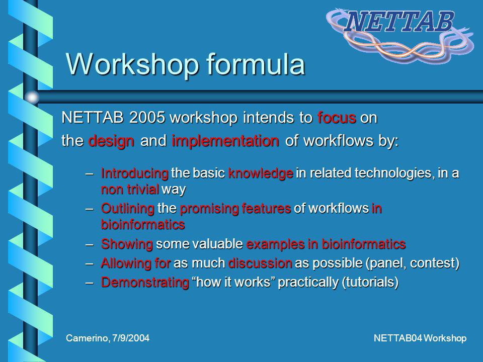 Camerino, 7/9/2004NETTAB04 Workshop Workshop formula NETTAB 2005 workshop intends to focus on the design and implementation of workflows by: –Introducing the basic knowledge in related technologies, in a non trivial way –Outlining the promising features of workflows in bioinformatics –Showing some valuable examples in bioinformatics –Allowing for as much discussion as possible (panel, contest) –Demonstrating how it works practically (tutorials)