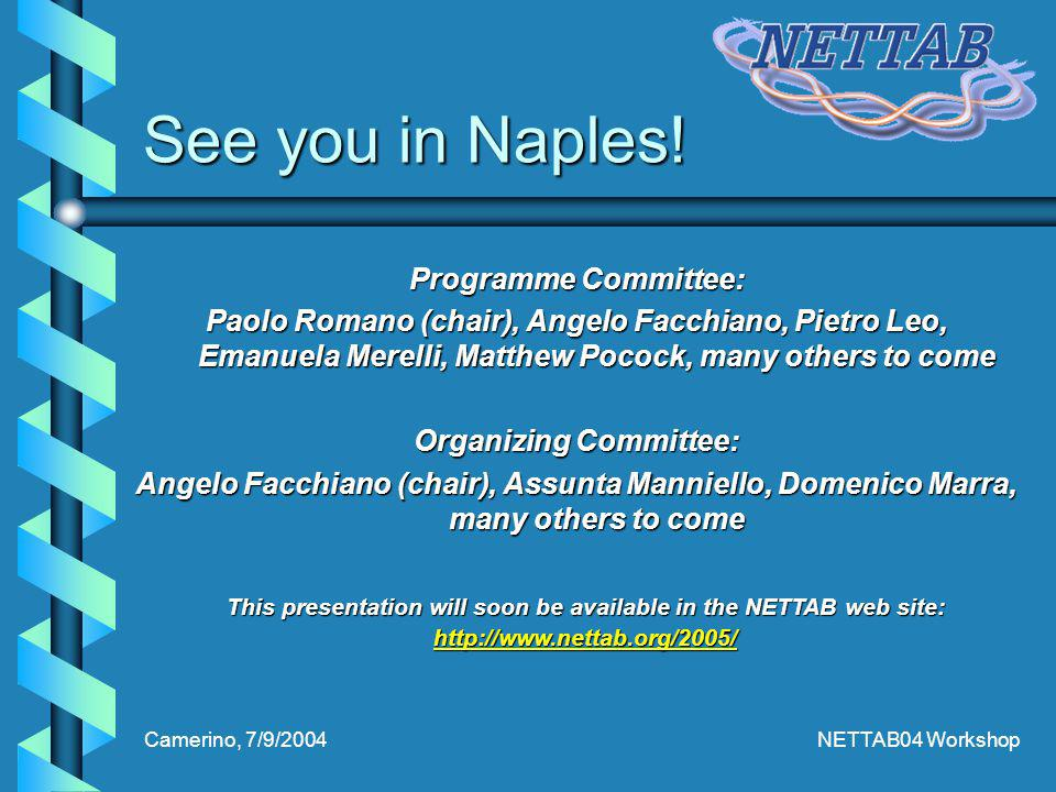 Camerino, 7/9/2004NETTAB04 Workshop Programme Committee: Paolo Romano (chair), Angelo Facchiano, Pietro Leo, Emanuela Merelli, Matthew Pocock, many others to come Organizing Committee: Angelo Facchiano (chair), Assunta Manniello, Domenico Marra, many others to come This presentation will soon be available in the NETTAB web site: http://www.nettab.org/2005/ See you in Naples!