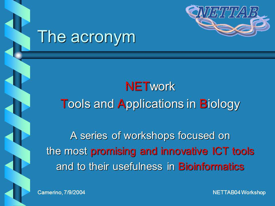 Camerino, 7/9/2004NETTAB04 Workshop The acronym NETwork Tools and Applications in Biology A series of workshops focused on the most promising and innovative ICT tools and to their usefulness in Bioinformatics