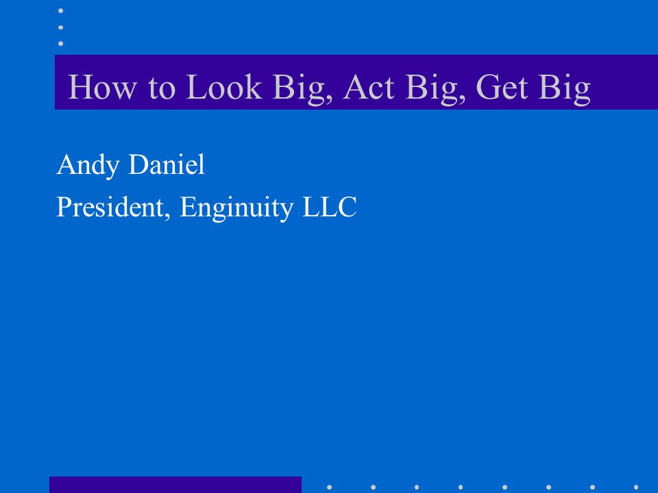 How to Look Big, Act Big, Get Big Andy Daniel President, Enginuity LLC