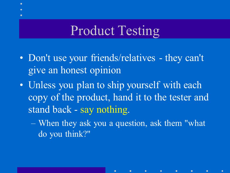 Product Testing Don t use your friends/relatives - they can t give an honest opinion Unless you plan to ship yourself with each copy of the product, hand it to the tester and stand back - say nothing.