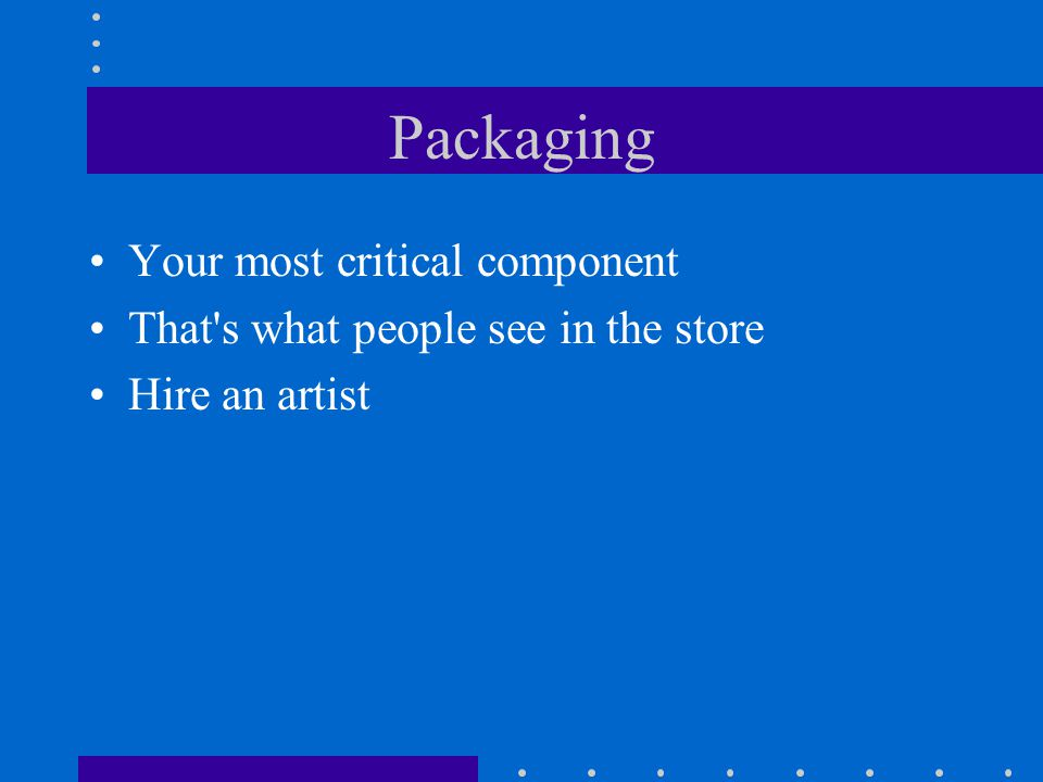 Packaging Your most critical component That s what people see in the store Hire an artist
