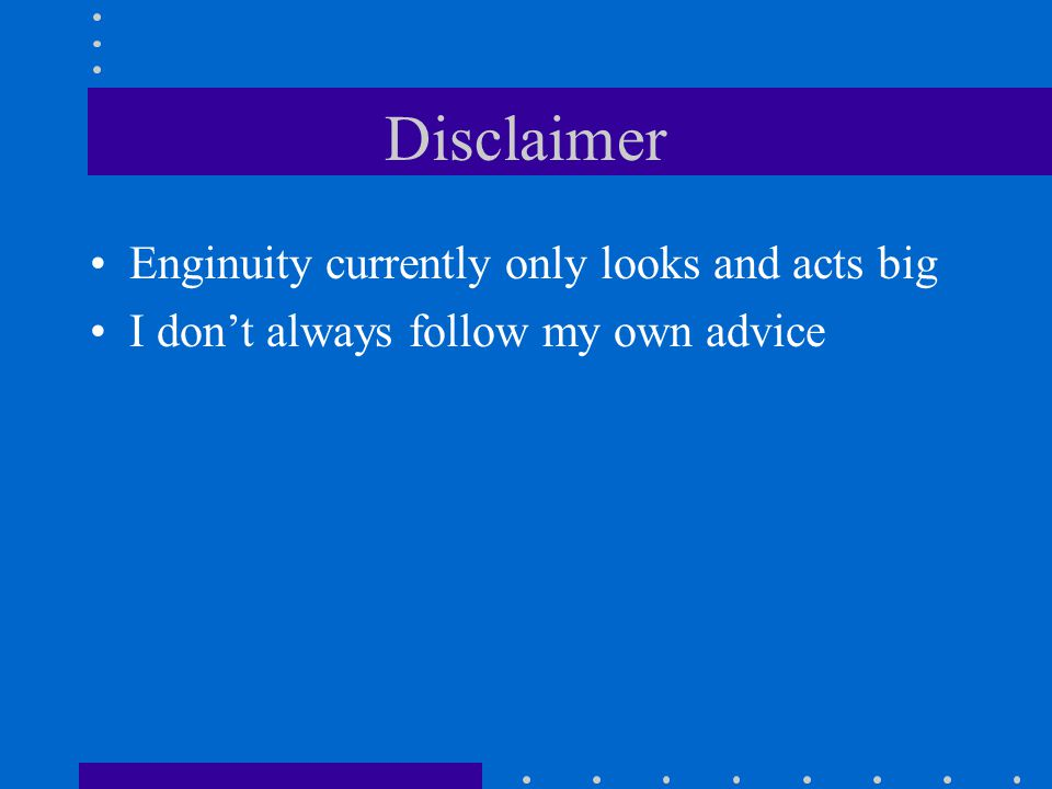 Disclaimer Enginuity currently only looks and acts big I dont always follow my own advice