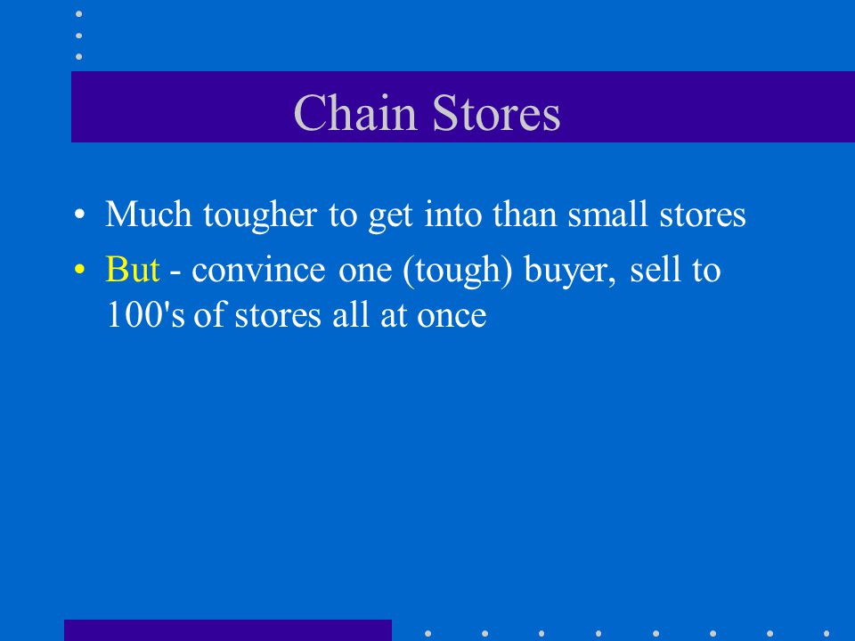 Chain Stores Much tougher to get into than small stores But - convince one (tough) buyer, sell to 100 s of stores all at once