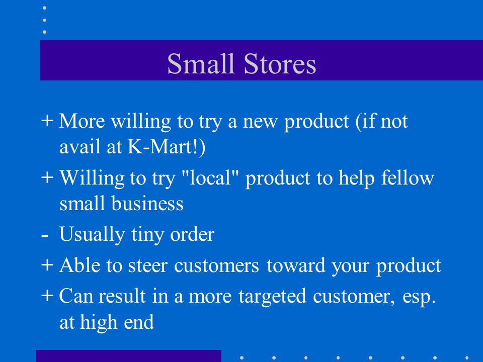 Small Stores + More willing to try a new product (if not avail at K-Mart!) + Willing to try local product to help fellow small business - Usually tiny order + Able to steer customers toward your product + Can result in a more targeted customer, esp.