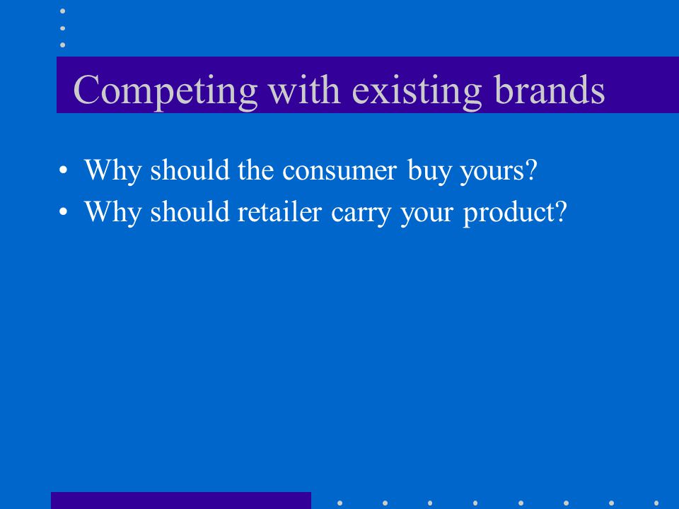 Competing with existing brands Why should the consumer buy yours.