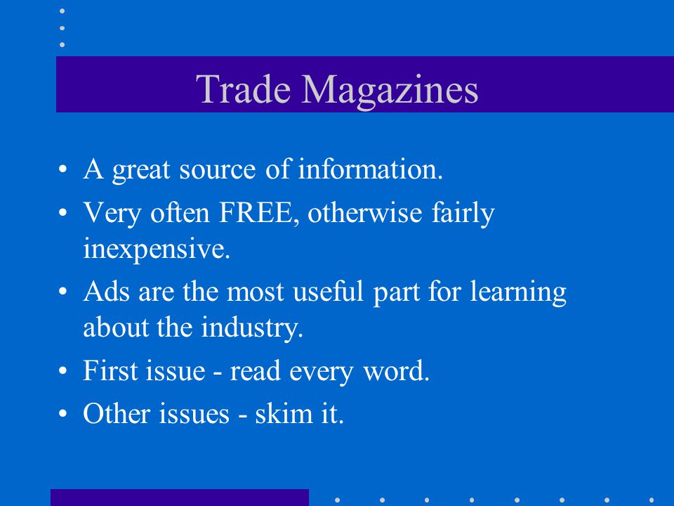 Trade Magazines A great source of information. Very often FREE, otherwise fairly inexpensive.