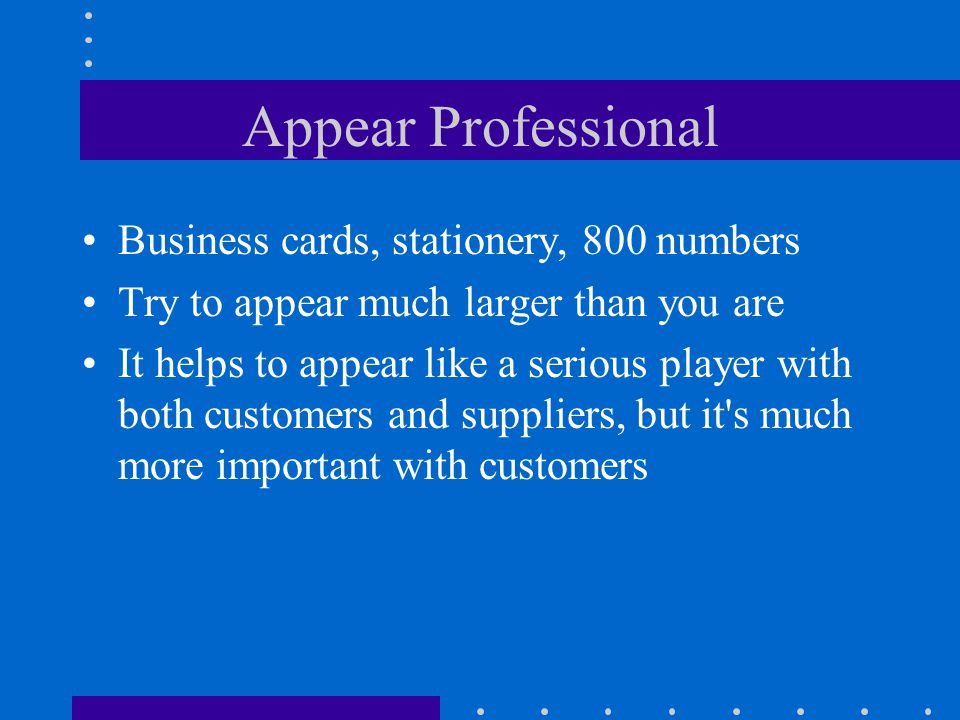 Appear Professional Business cards, stationery, 800 numbers Try to appear much larger than you are It helps to appear like a serious player with both customers and suppliers, but it s much more important with customers