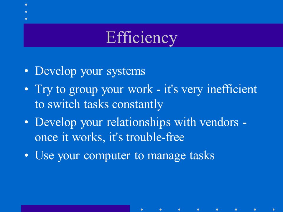 Efficiency Develop your systems Try to group your work - it s very inefficient to switch tasks constantly Develop your relationships with vendors - once it works, it s trouble-free Use your computer to manage tasks
