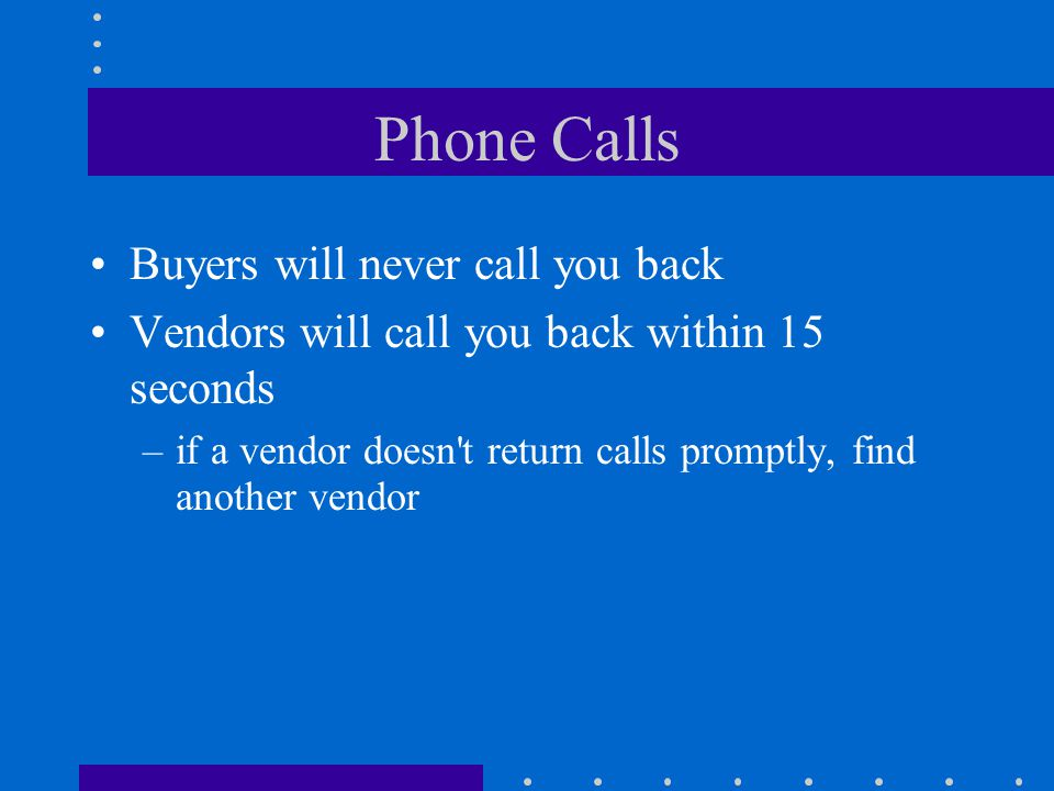 Phone Calls Buyers will never call you back Vendors will call you back within 15 seconds –if a vendor doesn t return calls promptly, find another vendor
