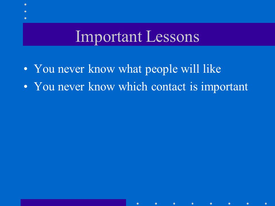 Important Lessons You never know what people will like You never know which contact is important