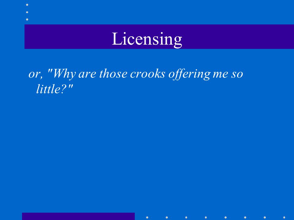 Licensing or, Why are those crooks offering me so little