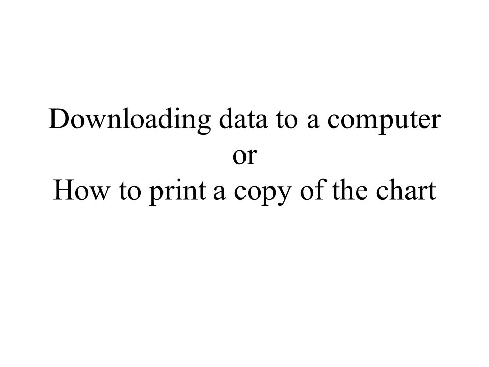 Downloading data to a computer or How to print a copy of the chart