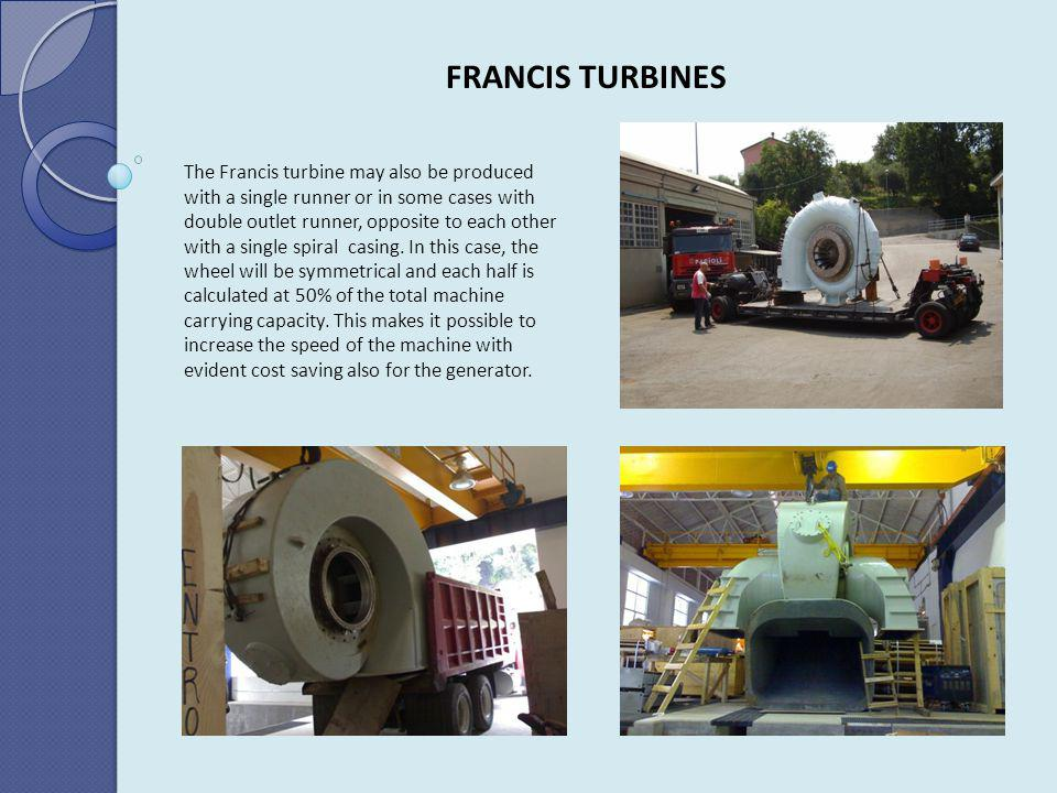 FRANCIS TURBINES The Francis turbine may also be produced with a single runner or in some cases with double outlet runner, opposite to each other with
