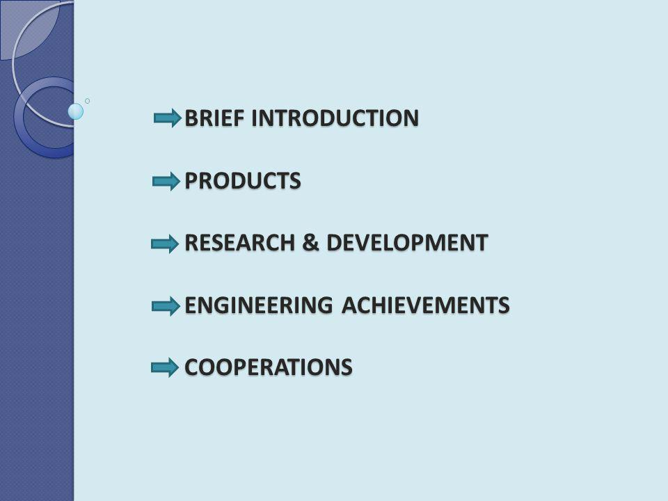 BRIEF INTRODUCTION PRODUCTS RESEARCH & DEVELOPMENT ENGINEERING ACHIEVEMENTS COOPERATIONS