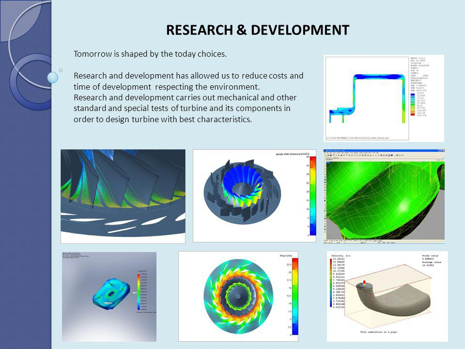 RESEARCH & DEVELOPMENT Tomorrow is shaped by the today choices. Research and development has allowed us to reduce costs and time of development respec