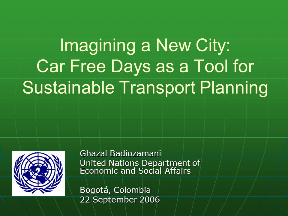 Imagining a New City: Car Free Days as a Tool for Sustainable Transport Planning Ghazal Badiozamani United Nations Department of Economic and Social Affairs Bogotá, Colombia 22 September 2006