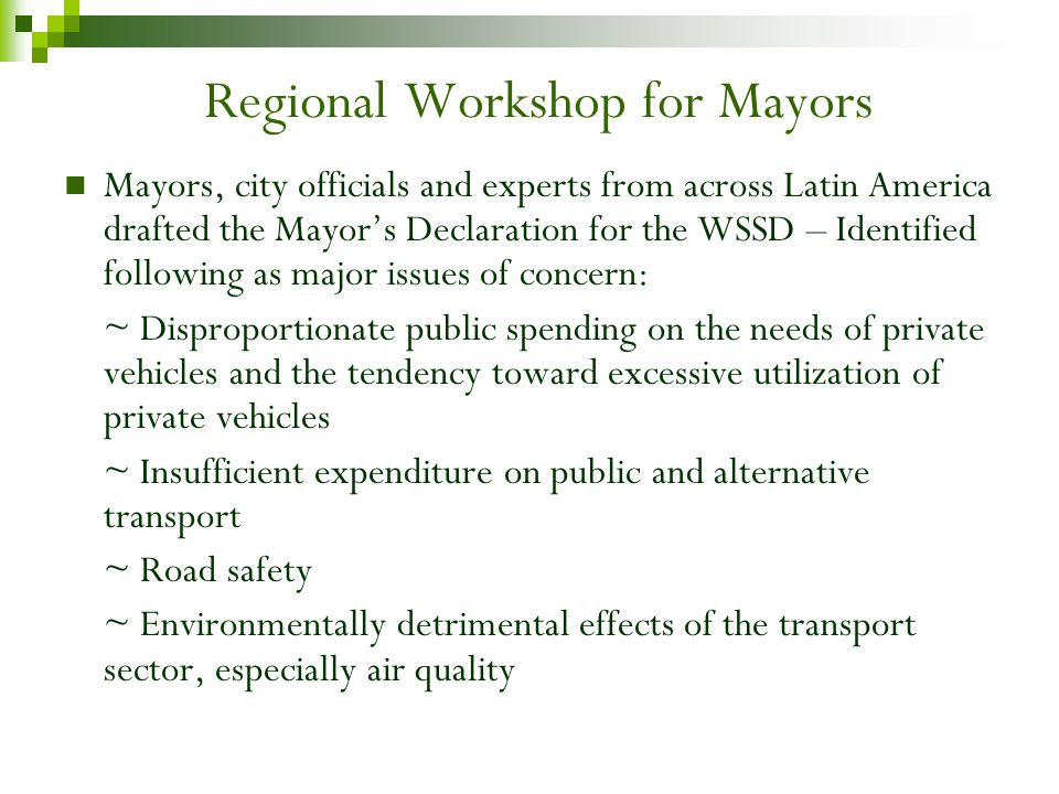 Regional Workshop for Mayors Mayors, city officials and experts from across Latin America drafted the Mayors Declaration for the WSSD – Identified following as major issues of concern: ~ Disproportionate public spending on the needs of private vehicles and the tendency toward excessive utilization of private vehicles ~ Insufficient expenditure on public and alternative transport ~ Road safety ~ Environmentally detrimental effects of the transport sector, especially air quality