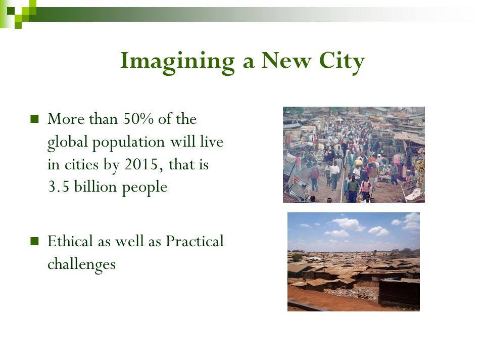 Imagining a New City More than 50% of the global population will live in cities by 2015, that is 3.5 billion people Ethical as well as Practical challenges