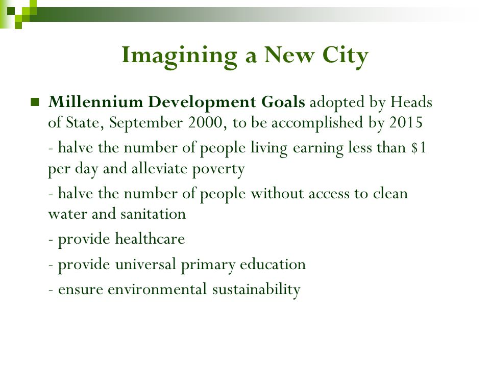Imagining a New City Millennium Development Goals adopted by Heads of State, September 2000, to be accomplished by 2015 - halve the number of people living earning less than $1 per day and alleviate poverty - halve the number of people without access to clean water and sanitation - provide healthcare - provide universal primary education - ensure environmental sustainability
