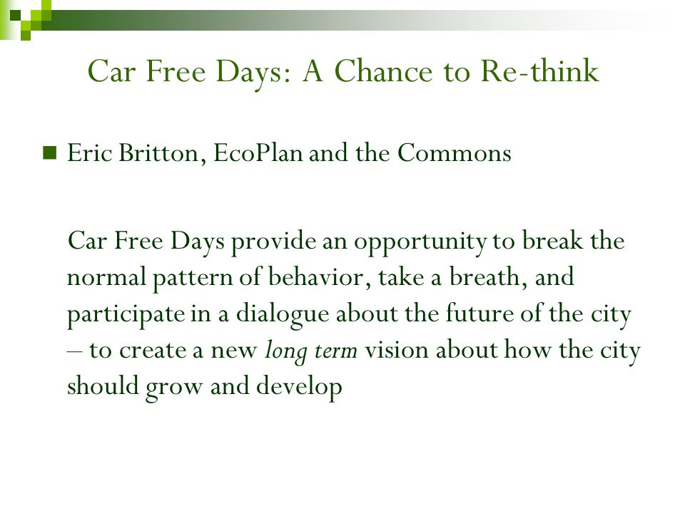Car Free Days: A Chance to Re-think Eric Britton, EcoPlan and the Commons Car Free Days provide an opportunity to break the normal pattern of behavior, take a breath, and participate in a dialogue about the future of the city – to create a new long term vision about how the city should grow and develop