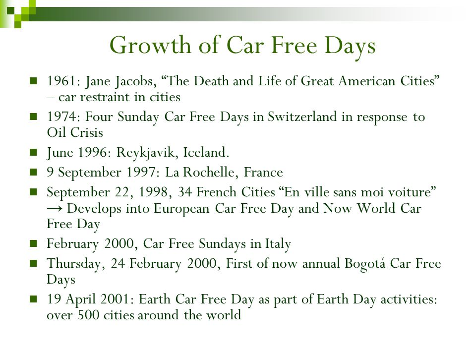 Growth of Car Free Days 1961: Jane Jacobs, The Death and Life of Great American Cities – car restraint in cities 1974: Four Sunday Car Free Days in Switzerland in response to Oil Crisis June 1996: Reykjavik, Iceland.
