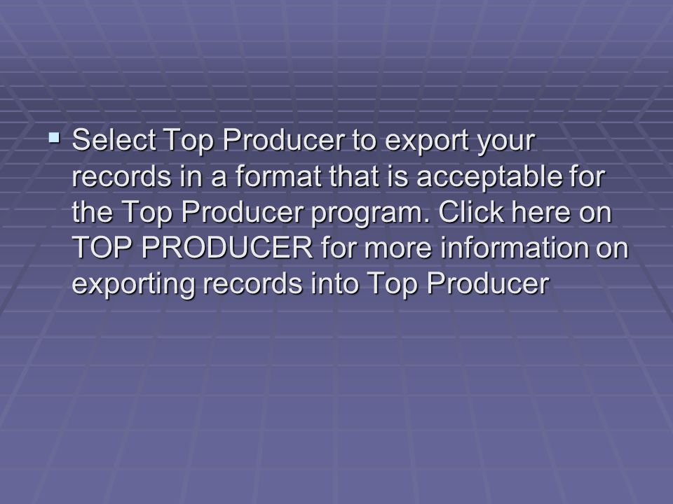 Select Top Producer to export your records in a format that is acceptable for the Top Producer program. Click here on TOP PRODUCER for more informatio