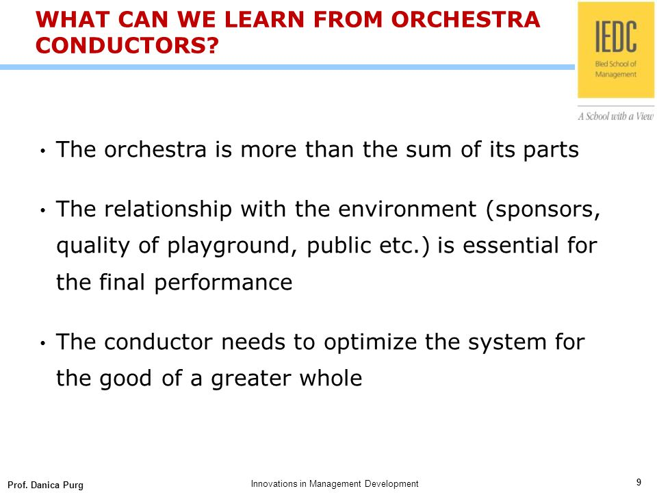 Prof. Danica Purg 9 Innovations in Management Development WHAT CAN WE LEARN FROM ORCHESTRA CONDUCTORS? The orchestra is more than the sum of its parts