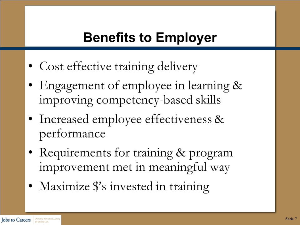 Slide 7 Benefits to Employer Cost effective training delivery Engagement of employee in learning & improving competency-based skills Increased employe