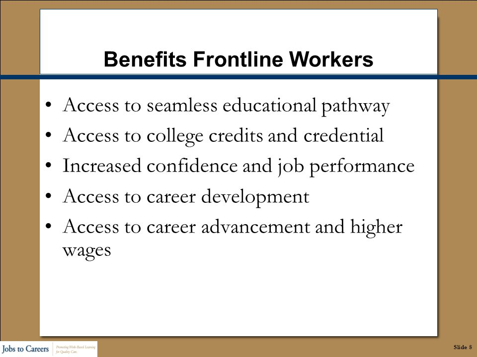 Slide 8 Benefits Frontline Workers Access to seamless educational pathway Access to college credits and credential Increased confidence and job perfor