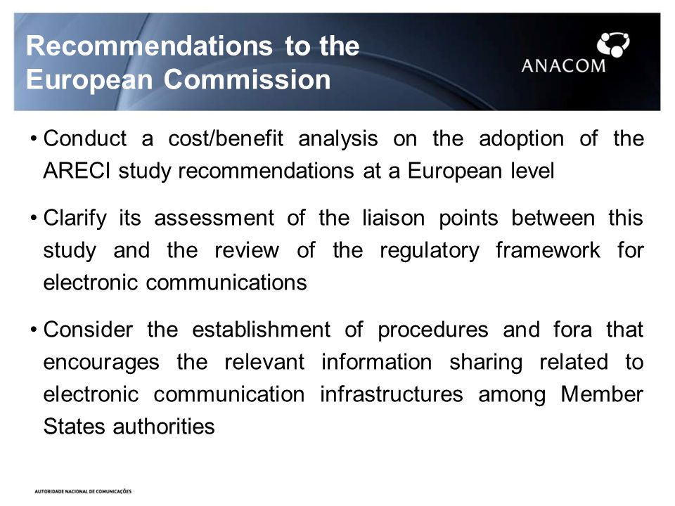Recommendations to the European Commission Conduct a cost/benefit analysis on the adoption of the ARECI study recommendations at a European level Clarify its assessment of the liaison points between this study and the review of the regulatory framework for electronic communications Consider the establishment of procedures and fora that encourages the relevant information sharing related to electronic communication infrastructures among Member States authorities