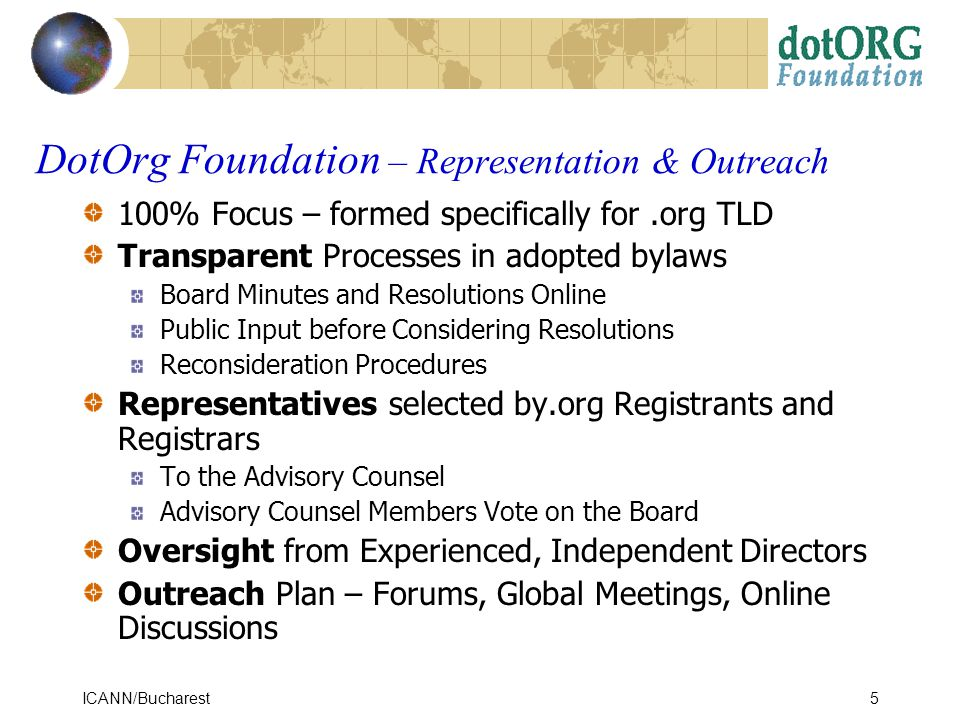 ICANN/Bucharest5 100% Focus – formed specifically for.org TLD Transparent Processes in adopted bylaws Board Minutes and Resolutions Online Public Input before Considering Resolutions Reconsideration Procedures Representatives selected by.org Registrants and Registrars To the Advisory Counsel Advisory Counsel Members Vote on the Board Oversight from Experienced, Independent Directors Outreach Plan – Forums, Global Meetings, Online Discussions DotOrg Foundation – Representation & Outreach