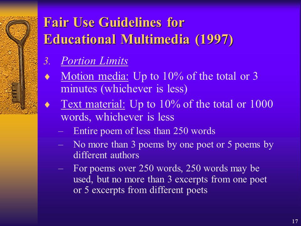 17 Fair Use Guidelines for Educational Multimedia (1997) 3. Portion Limits Motion media: Up to 10% of the total or 3 minutes (whichever is less) Text