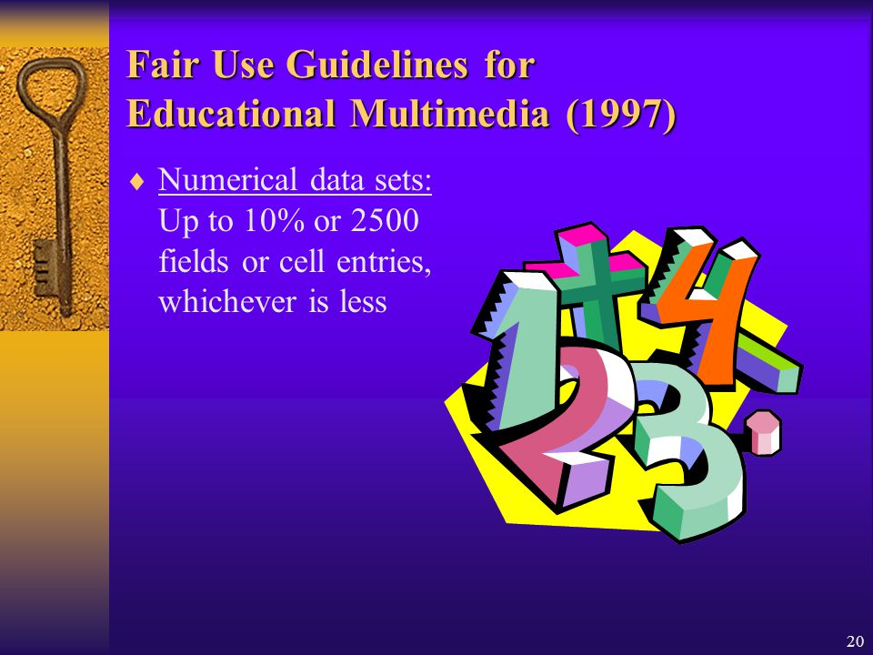 20 Fair Use Guidelines for Educational Multimedia (1997) Numerical data sets: Up to 10% or 2500 fields or cell entries, whichever is less