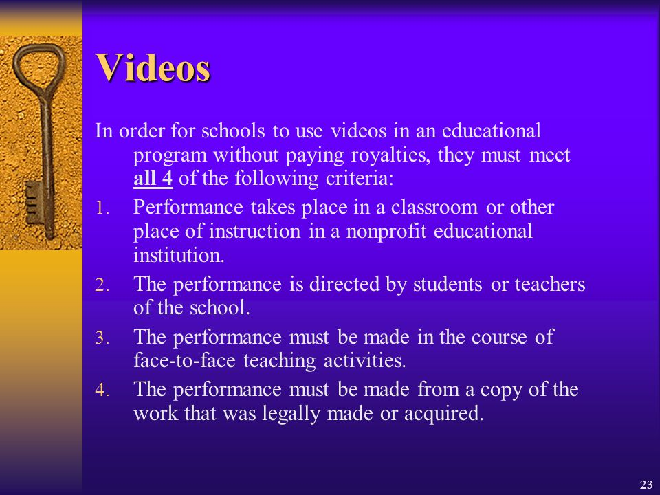23 Videos In order for schools to use videos in an educational program without paying royalties, they must meet all 4 of the following criteria: 1. Pe
