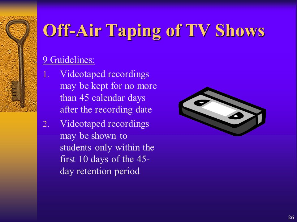 26 Off-Air Taping of TV Shows 9 Guidelines: 1. Videotaped recordings may be kept for no more than 45 calendar days after the recording date 2. Videota