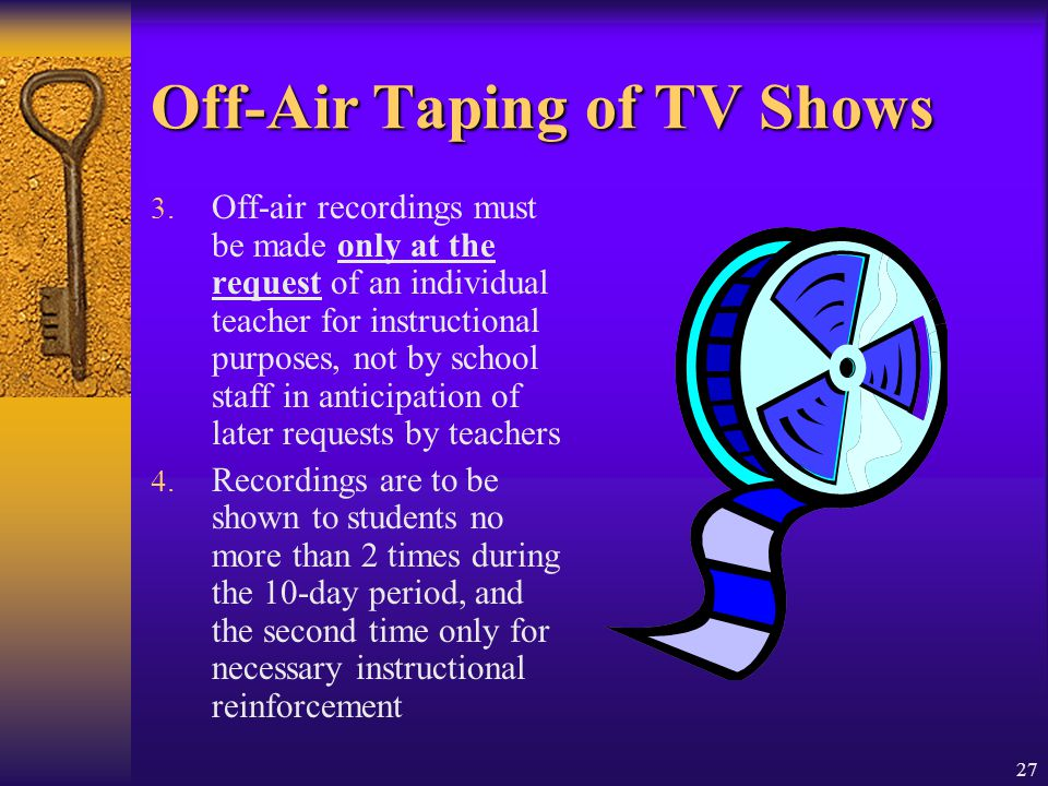 27 Off-Air Taping of TV Shows 3. Off-air recordings must be made only at the request of an individual teacher for instructional purposes, not by schoo