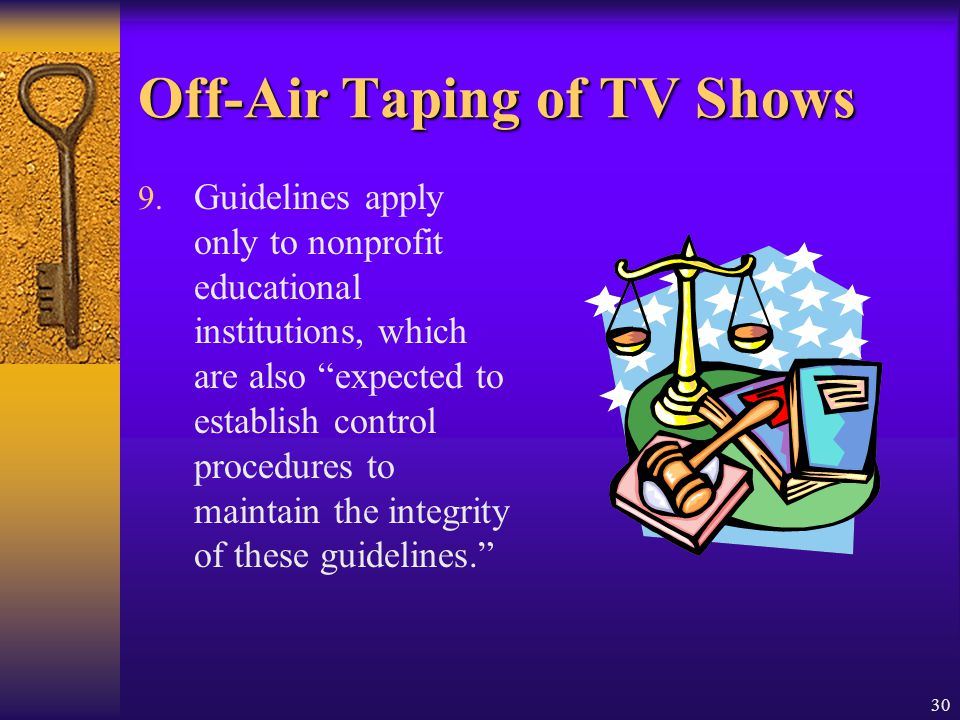 30 Off-Air Taping of TV Shows 9. Guidelines apply only to nonprofit educational institutions, which are also expected to establish control procedures