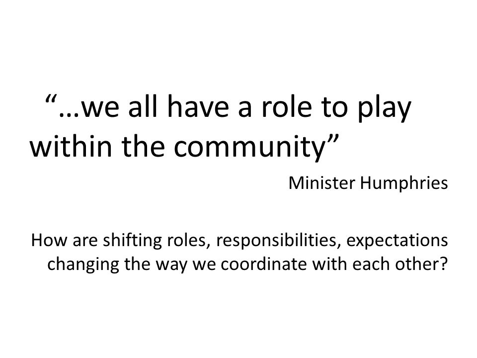 …we all have a role to play within the community Minister Humphries How are shifting roles, responsibilities, expectations changing the way we coordin